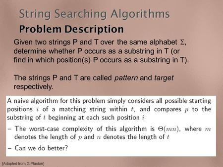 String Searching Algorithms Problem Description Given two strings P and T over the same alphabet , determine whether P occurs as a substring in T (or.