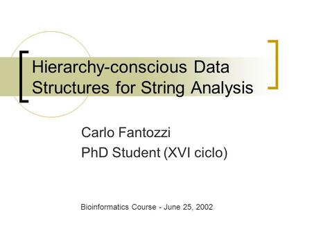 Hierarchy-conscious Data Structures for String Analysis Carlo Fantozzi PhD Student (XVI ciclo) Bioinformatics Course - June 25, 2002.