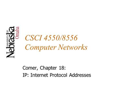 CSCI 4550/8556 Computer Networks Comer, Chapter 18: IP: Internet Protocol Addresses.