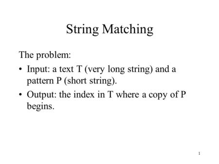 1 String Matching The problem: Input: a text T (very long string) and a pattern P (short string). Output: the index in T where a copy of P begins.