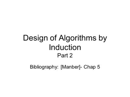 Design of Algorithms by Induction Part 2 Bibliography: [Manber]- Chap 5.