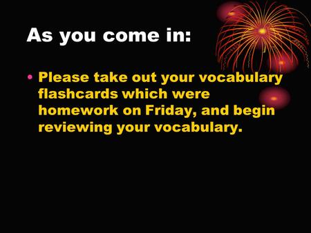 As you come in: Please take out your vocabulary flashcards which were homework on Friday, and begin reviewing your vocabulary.