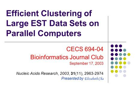 Efficient Clustering of Large EST Data Sets on Parallel Computers CECS 694-04 Bioinformatics Journal Club September 17, 2003 Nucleic Acids Research, 2003,