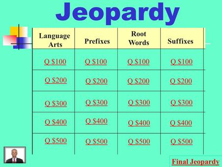 Jeopardy Language Arts Prefixes Root Words Suffixes Q $100 Q $200 Q $300 Q $400 Q $500 Q $100 Q $200 Q $300 Q $400 Q $500 Final Jeopardy.