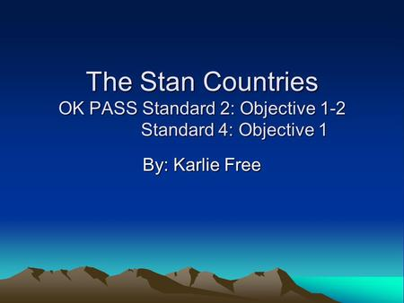 The Stan Countries OK PASS Standard 2: Objective 1-2 Standard 4: Objective 1 By: Karlie Free.