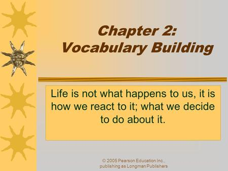 © 2005 Pearson Education Inc., publishing as Longman Publishers Chapter 2: Vocabulary Building Life is not what happens to us, it is how we react to it;