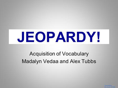 Template by Bill Arcuri, WCSD Click Once to Begin JEOPARDY! Acquisition of Vocabulary Madalyn Vedaa and Alex Tubbs.
