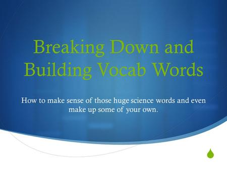  Breaking Down and Building Vocab Words How to make sense of those huge science words and even make up some of your own.