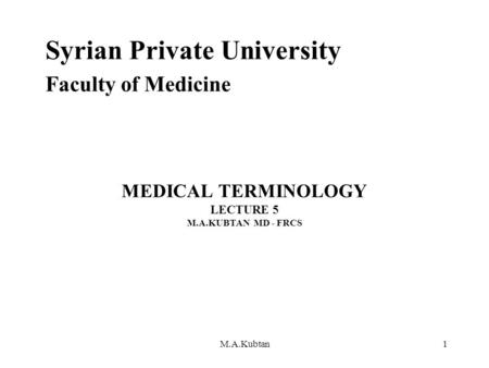 MEDICAL TERMINOLOGY LECTURE 5 M.A.KUBTAN MD - FRCS Syrian Private University Faculty of Medicine M.A.Kubtan1.