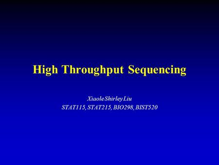 High Throughput Sequencing Xiaole Shirley Liu STAT115, STAT215, BIO298, BIST520.
