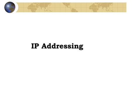 IP Addressing. TCP/IP addresses -Addressing in TCP/IP is specified by the Internet Protocol (IP) -Each host is assigned a 32-bit number -Called the IP.