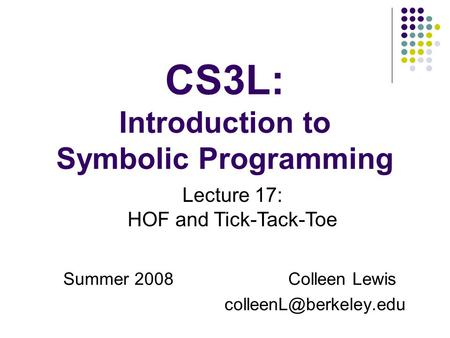 CS3L: Introduction to Symbolic Programming Summer 2008Colleen Lewis Lecture 17: HOF and Tick-Tack-Toe.