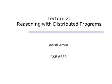 Lecture 2: Reasoning with Distributed Programs Anish Arora CSE 6333.