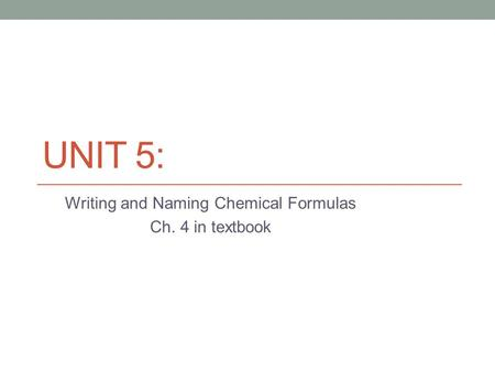 UNIT 5: Writing and Naming Chemical Formulas Ch. 4 in textbook.