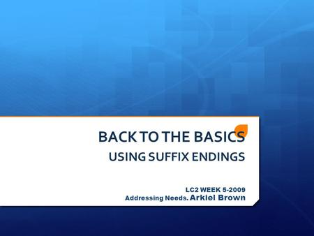 BACK TO THE BASICS USING SUFFIX ENDINGS LC2 WEEK 5-2009 Addressing Needs. Arkiel Brown.