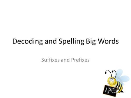 Decoding and Spelling Big Words Suffixes and Prefixes.