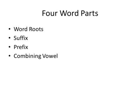 Four Word Parts Word Roots Suffix Prefix Combining Vowel.