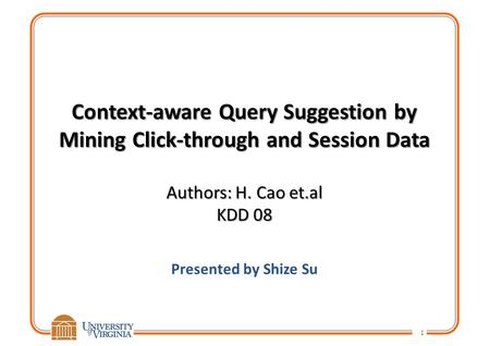 Context-aware Query Suggestion by Mining Click-through and Session Data Authors: H. Cao et.al KDD 08 Presented by Shize Su 1.