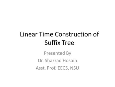 Presented By Dr. Shazzad Hosain Asst. Prof. EECS, NSU Linear Time Construction of Suffix Tree.