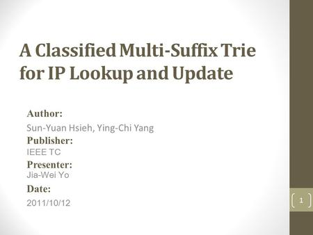 A Classified Multi-Suffix Trie for IP Lookup and Update Author: Sun-Yuan Hsieh, Ying-Chi Yang Publisher: IEEE TC Presenter: Jia-Wei Yo Date: 2011/10/12.