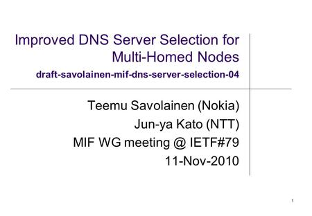 1 Improved DNS Server Selection for Multi-Homed Nodes draft-savolainen-mif-dns-server-selection-04 Teemu Savolainen (Nokia) Jun-ya Kato (NTT) MIF WG meeting.