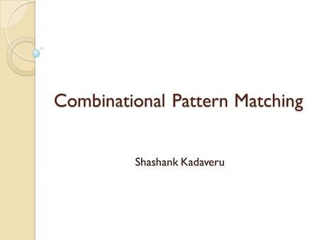 Combinational Pattern Matching Shashank Kadaveru.