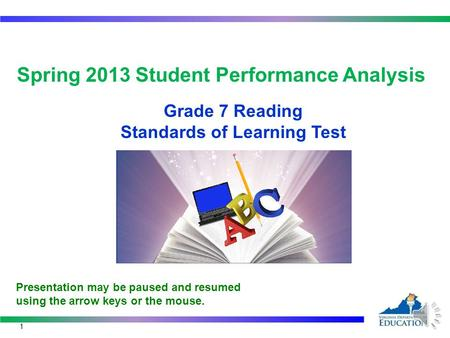 Spring 2013 Student Performance Analysis Grade 7 Reading Standards of Learning Test 1 Presentation may be paused and resumed using the arrow keys or the.