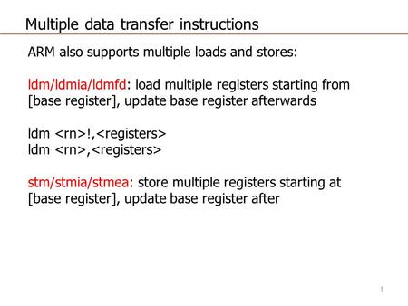 Multiple data transfer instructions ARM also supports multiple loads and stores: ldm/ldmia/ldmfd: load multiple registers starting from [base register],
