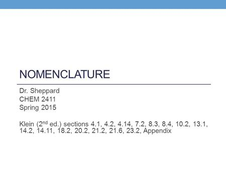 NOMENCLATURE Dr. Sheppard CHEM 2411 Spring 2015 Klein (2 nd ed.) sections 4.1, 4.2, 4.14, 7.2, 8.3, 8.4, 10.2, 13.1, 14.2, 14.11, 18.2, 20.2, 21.2, 21.6,