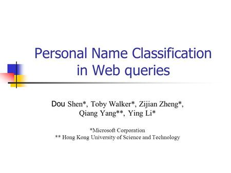 Personal Name Classification in Web queries Dou Shen*, Toby Walker*, Zijian Zheng*, Qiang Yang**, Ying Li* *Microsoft Corporation ** Hong Kong University.