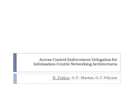 Access Control Enforcement Delegation for Information-Centric Networking Architectures N. Fotiou, G.F. Marias, G.C Polyzos.