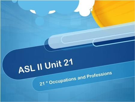 ASL II Unit 21 21 * Occupations and Professions. Unit 21 Summary Unit 21 ~ You will learn to discuss about occupations and professions, including job.