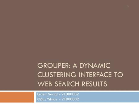 GROUPER: A DYNAMIC CLUSTERING INTERFACE TO WEB SEARCH RESULTS Erdem Sarıgil - 21000089 O ğ uz Yılmaz - 21000082 1.