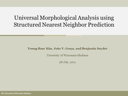 The University of Wisconsin-Madison Universal Morphological Analysis using Structured Nearest Neighbor Prediction Young-Bum Kim, João V. Graça, and Benjamin.