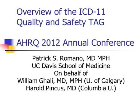 Overview of the ICD-11 Quality and Safety TAG AHRQ 2012 Annual Conference Patrick S. Romano, MD MPH UC Davis School of Medicine On behalf of William Ghali,