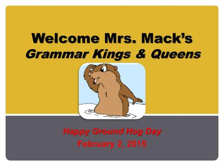 Welcome Mrs. Mack's Grammar Kings & Queens Welcome Mrs. Mack's Grammar Kings & Queens Happy Ground Hog Day February 2, 2015.