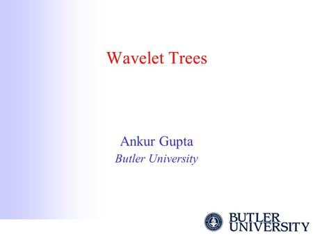 Wavelet Trees Ankur Gupta Butler University. Text Dictionary Problem The input is a text T drawn from an alphabet Σ. We want to support the following.