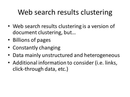 Web search results clustering Web search results clustering is a version of document clustering, but… Billions of pages Constantly changing Data mainly.