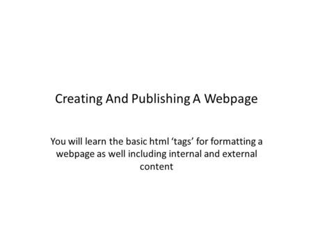 Creating And Publishing A Webpage You will learn the basic html 'tags' for formatting a webpage as well including internal and external content.