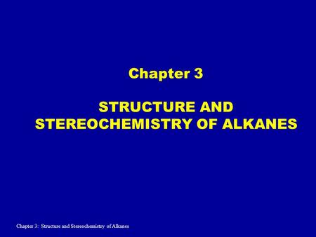 Chapter 3 STRUCTURE AND STEREOCHEMISTRY OF ALKANES Chapter 3: Structure and Stereochemistry of Alkanes.