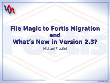 Michael Frattini File Magic to Fortis Migration and What's New in Version 2.3? Michael Frattini.