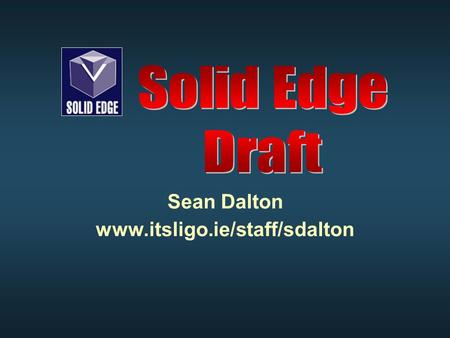 Sean Dalton www.itsligo.ie/staff/sdalton. Solid Edge Draft Solid Edge draft is an environment which allows the creation engineering drawings directly.