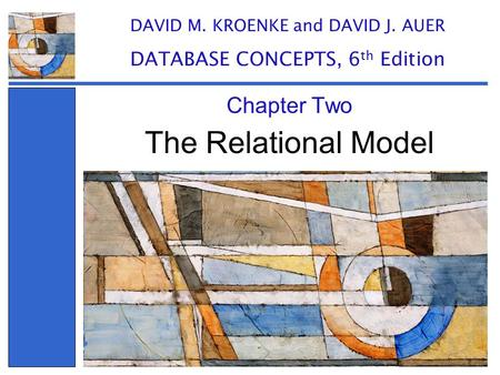 The Relational Model Chapter Two DAVID M. KROENKE and DAVID J. AUER DATABASE CONCEPTS, 6 th Edition.