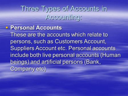 Three Types of Accounts in Accounting:  Personal Accounts These are the accounts which relate to persons, such as Customers Account, Suppliers Account.