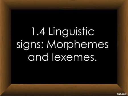 1.4 Linguistic signs: Morphemes and lexemes.. What is a Morpheme?