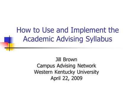 How to Use and Implement the Academic Advising Syllabus Jill Brown Campus Advising Network Western Kentucky University April 22, 2009.