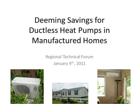 Deeming Savings for Ductless Heat Pumps in Manufactured Homes Regional Technical Forum January 4 th, 2011.
