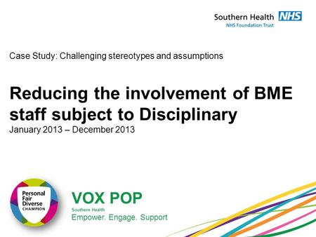 VOX POP Southern Health Empower. Engage. Support Case Study: Challenging stereotypes and assumptions Reducing the involvement of BME staff subject to Disciplinary.