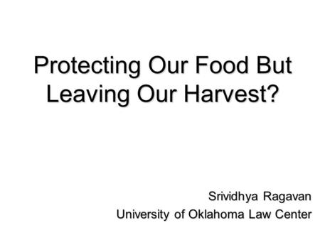 Protecting Our Food But Leaving Our Harvest? Srividhya Ragavan University of Oklahoma Law Center.