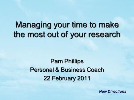 Pam Phillips Personal & Business Coach 22 February 2011 New Directions Managing your time to make the most out of your research.